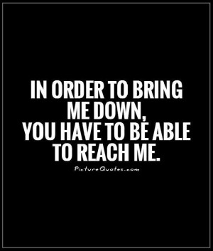 ... to bring me down, you have to be able to reach me. Picture Quote #1