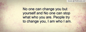 ... are. people try to change you , Pictures , i am who i am. , Pictures