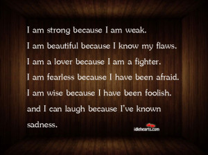 ... Quotes » I Am Strong Because I Am Weak. I Am Beautiful Because