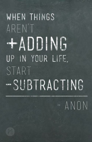 When things aren't adding up in your life, start subtracting. It may ...