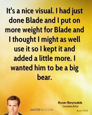 It's a nice visual. I had just done Blade and I put on more weight for ...