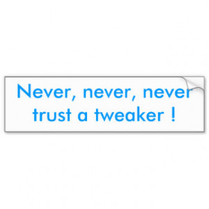 Never, never, never trust a tweaker ! car bumper sticker