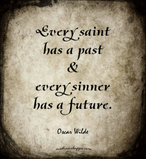 Every saint has a past and every sinner has a future. ~Oscar Wilde ...
