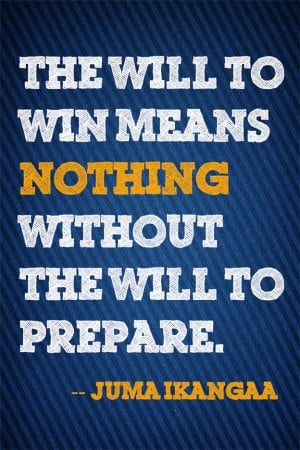 The will to win means nothing without the will to prepare.