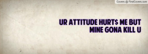 Ur AttituDE HuRt$ Me BuT MiNe GoNa KiLL Profile Facebook Covers