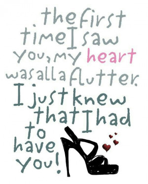The first time I saw you, my heart was all a flutter. I just knew that ...