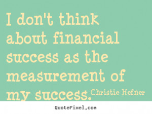 ... don't think about financial success as the measurement of my success