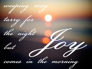 Weeping may tarry for the night, but joy comes in the morning.
