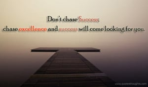 Don't chase success; chase excellence and success will come looking ...