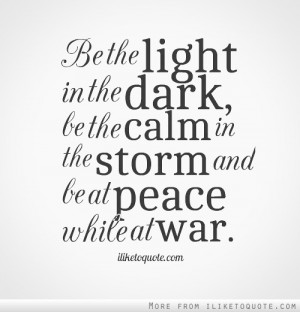 ... in the dark, be the calm in the storm and be at peace while at war