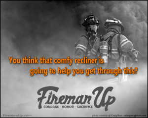 Firefighter Quotes About Courage Wake up, get up, & fireman up.