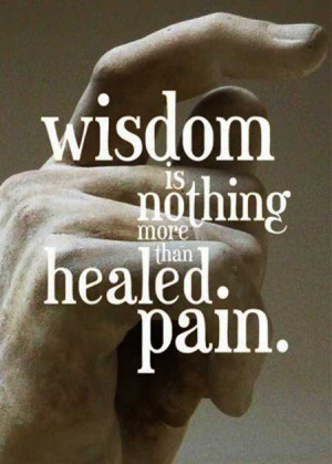 Wisdom is nothing more than healed pain.