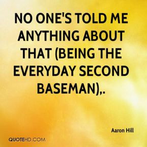 Aaron Hill - No one's told me anything about that (being the everyday ...