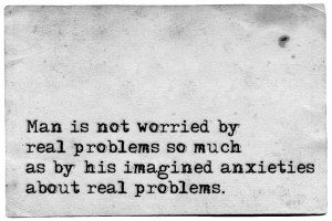 ... so much as by his imagined anxieties about real problems ~ Epictetus
