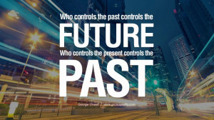 Who controls the past controls the future, who controls the present ...
