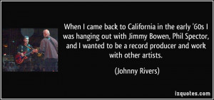 ... to be a record producer and work with other artists. - Johnny Rivers