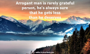Arrogant man is rarely grateful person, he's always sure that he gets ...