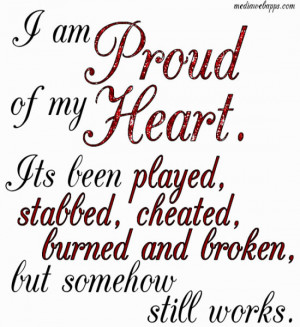 am proud of my heart. Its been played, cheated, burned and broken ...