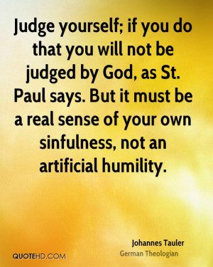 Judge yourself; if you do that you will not be judged by God, as St ...
