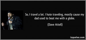 ... , mostly cause my dad used to beat me with a globe. - Dave Attell