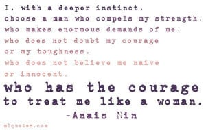 ... or innocent, who has the courage to treat me like a woman. ~ Anais Nin