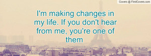 making changes in my life. If you don't hear from me, you're one ...