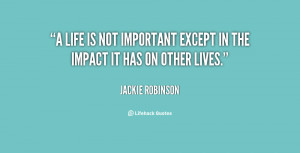 life is not important except in the impact it has on other lives ...