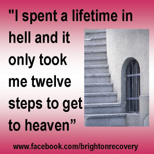 spent a lifetime in hell and it only took 12 steps to get to heaven