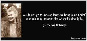 We do not go to mission lands to 'bring Jesus Christ' as much as to ...