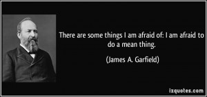 There are some things I am afraid of: I am afraid to do a mean thing ...