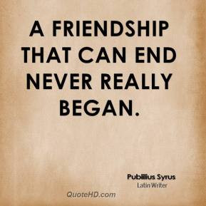 publilius-syrus-quote-a-friendship-that-can-end-never-really-began.jpg