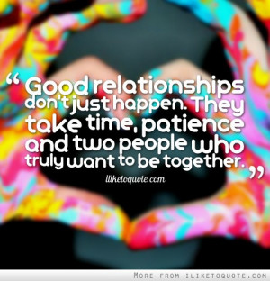 Good relationships don't just happen. They take time, patience and two ...