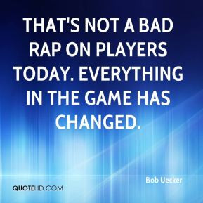 Bob Uecker - That's not a bad rap on players today. Everything in the ...