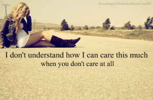 don't understand how I can care this much when you don't care at ...