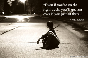 "... track, you'll get run over if you just sit there."" ~ Will Rogers"