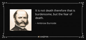 It is not death therefore that is burdensome, but the fear of death.