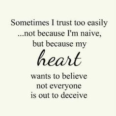 Sometimes I trust too easily...not because I'm naive but because my ...