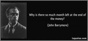 ... is there so much month left at the end of the money? - John Barrymore