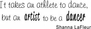 ... an athlete to dance, but an artist to be a dancer. Shanna LaFleur