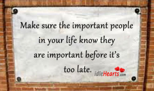 make sure the important people in your life know they are important ...