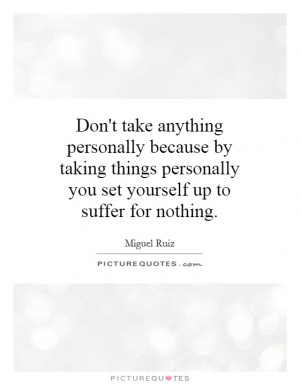 Don't take anything personally because by taking things personally you ...