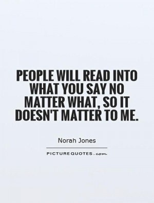 ... you say no matter what, so it doesn't matter to me. Picture Quote #1