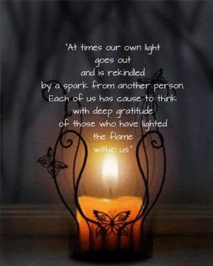 ... and is rekindled by a spark from another person. ~Albert Schweitzer