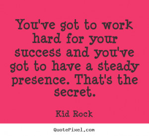 You've got to work hard for your success and you've got to have a ...