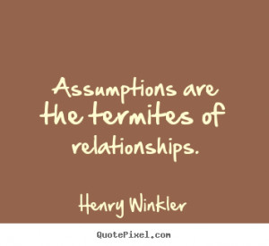Assumptions are the termites of relationships. Henry Winkler great ...