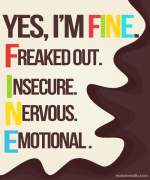 """Yes, I'm FINE. Freaked Out. Insecure. Nervous. Emotional."""""""