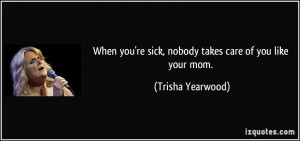 When you're sick, nobody takes care of you like your mom. - Trisha ...