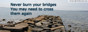 never burn your bridges you may need to cross them again , Pictures