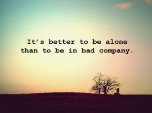 Better to be alone than in bad company.