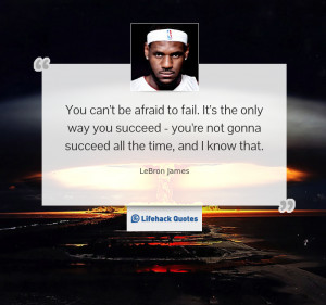 You can't be afraid to fail. It's the only way you succeed – you ...